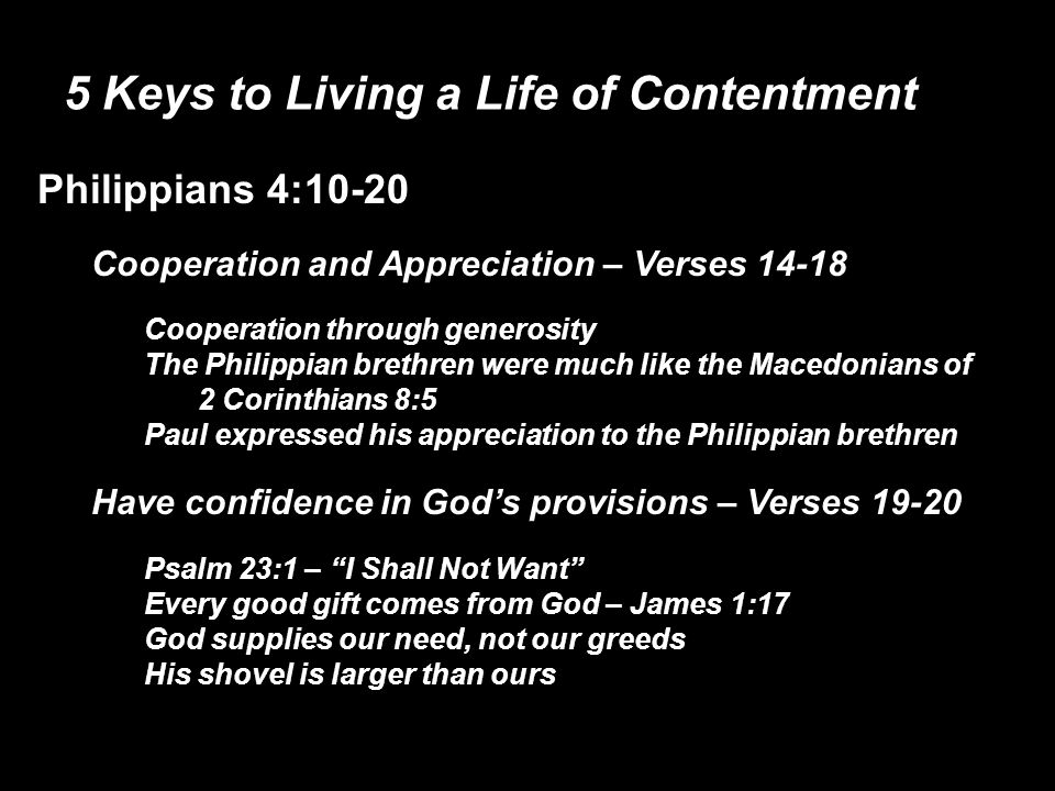 5 Keys to Living a Life of Contentment Philippians 4:10-20 Cooperation and Appreciation – Verses 14-18 Cooperation through generosity The Philippian brethren were much like the Macedonians of 2 Corinthians 8:5 Paul expressed his appreciation to the Philippian brethren Have confidence in God's provisions – Verses 19-20 Psalm 23:1 – I Shall Not Want Every good gift comes from God – James 1:17 God supplies our need, not our greeds His shovel is larger than ours