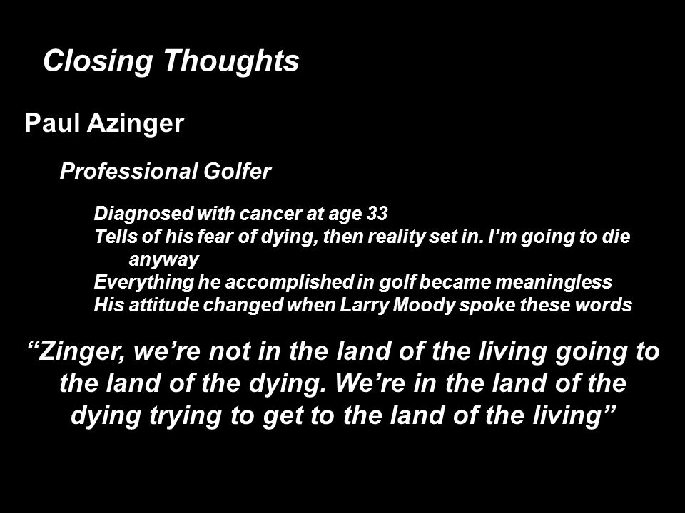 Closing Thoughts Paul Azinger Professional Golfer Diagnosed with cancer at age 33 Tells of his fear of dying, then reality set in.