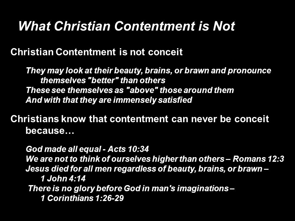 What Christian Contentment is Not Christian Contentment is not conceit They may look at their beauty, brains, or brawn and pronounce themselves better than others These see themselves as above those around them And with that they are immensely satisfied Christians know that contentment can never be conceit because… God made all equal - Acts 10:34 We are not to think of ourselves higher than others – Romans 12:3 Jesus died for all men regardless of beauty, brains, or brawn – 1 John 4:14 There is no glory before God in man s imaginations – 1 Corinthians 1:26-29