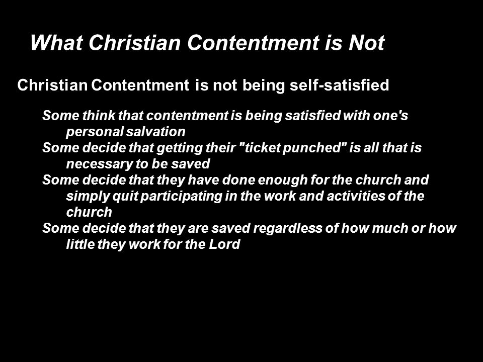 What Christian Contentment is Not Christian Contentment is not being self-satisfied Some think that contentment is being satisfied with one s personal salvation Some decide that getting their ticket punched is all that is necessary to be saved Some decide that they have done enough for the church and simply quit participating in the work and activities of the church Some decide that they are saved regardless of how much or how little they work for the Lord