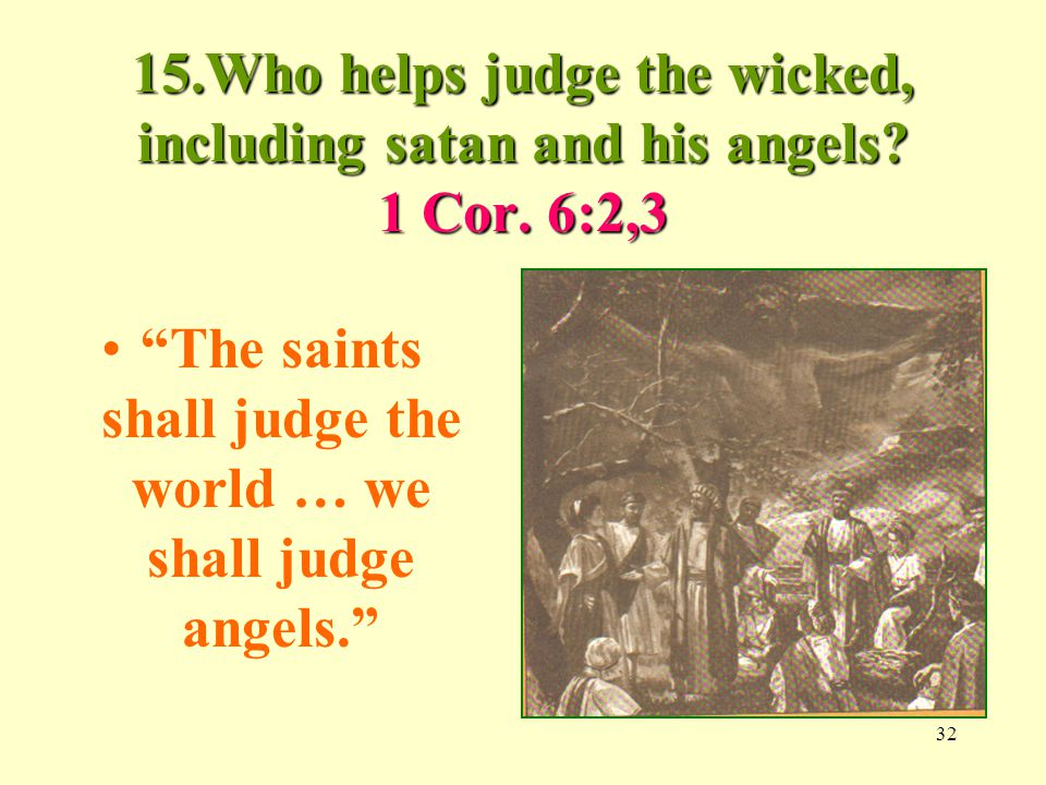 32 15.Who helps judge the wicked, including satan and his angels.