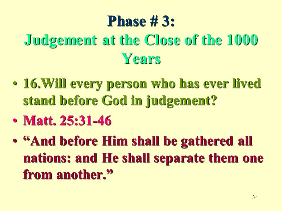 34 Phase # 3: Judgement at the Close of the 1000 Years 16.Will every person who has ever lived stand before God in judgement?16.Will every person who has ever lived stand before God in judgement.