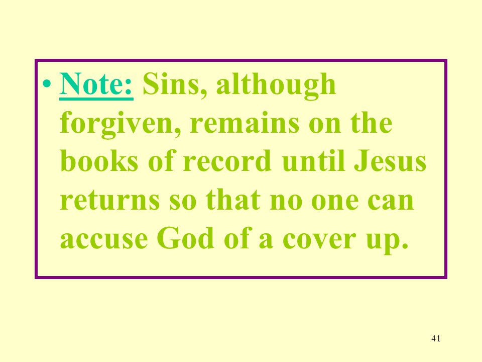 41 Note: Sins, although forgiven, remains on the books of record until Jesus returns so that no one can accuse God of a cover up.