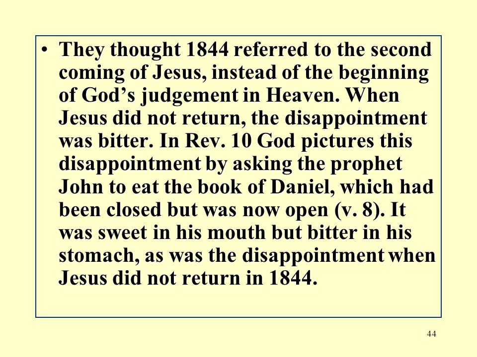 44 They thought 1844 referred to the second coming of Jesus, instead of the beginning of God's judgement in Heaven.