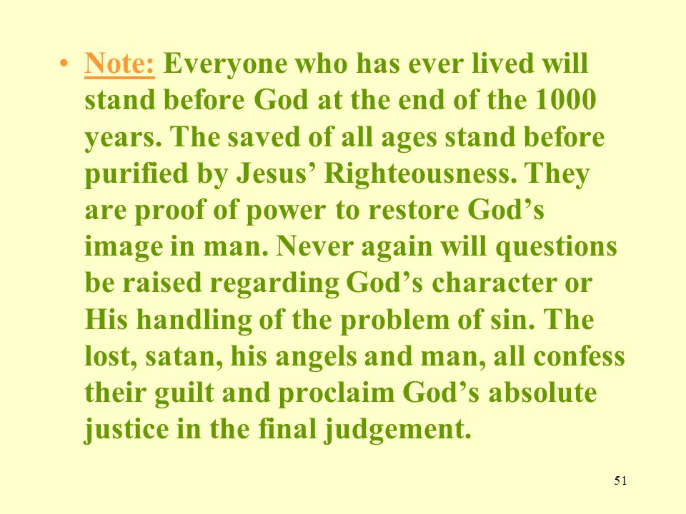 51 Note: Everyone who has ever lived will stand before God at the end of the 1000 years.