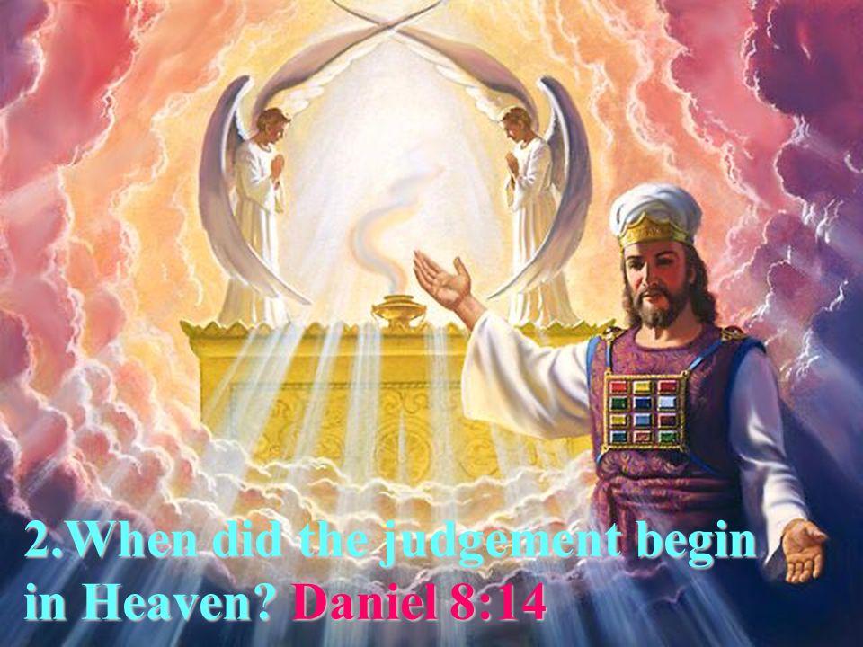6 2.When did the judgement begin in Heaven Daniel 8:14