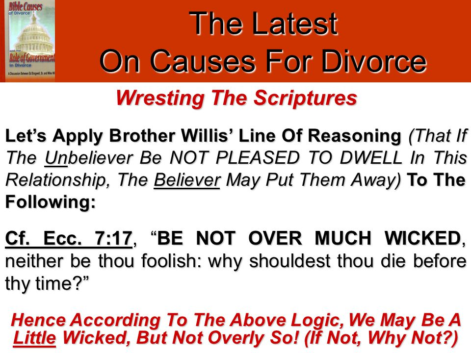 "The Latest On Causes For Divorce Cf. Ecc. 7:17, ""BE NOT OVER MUCH WICKED, neither be thou foolish: why shouldest thou die before thy time?"" Hence Acco"