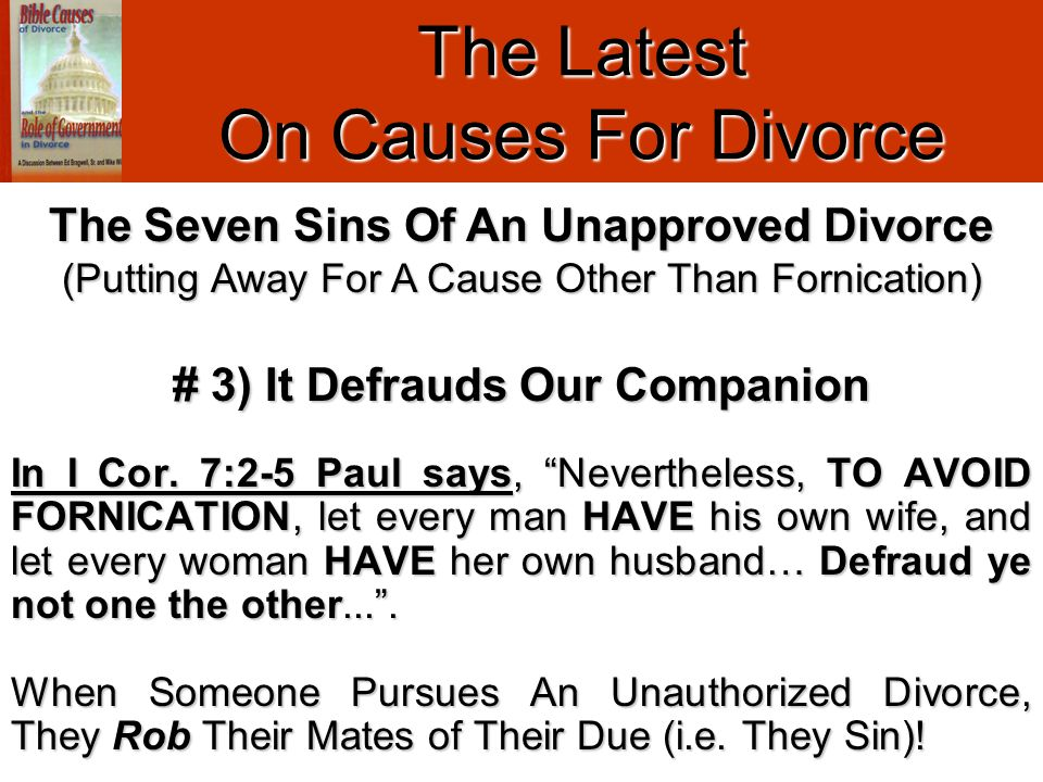 "The Latest On Causes For Divorce # 3) It Defrauds Our Companion In I Cor. 7:2-5 Paul says, ""Nevertheless, TO AVOID FORNICATION, let every man HAVE his"