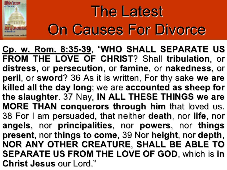 The Latest On Causes For Divorce Further Studies Regarding The Role Of Civil Government: http://www.mentaldivorce.com/mdrstudies/AreYouAnIn-LawOrAnOutlaw.htm http://www.mentaldivorce.com/mdrstudies/RecognizingTheReality.htm http://www.mentaldivorce.com/mdrstudies/DivorcementByHumanAgency.htm http://www.mentaldivorce.com/mdrstudies/GodsProvisionalCareViaCivilGovernment.htm Further Studies Regarding Multiple Causes For Divorce: http://www.mentaldivorce.com/mdrstudies/ButAndIf-DonMartin.htm http://www.mentaldivorce.com/mdrstudies/IsDivorceWithoutRemarriageSinful- CRSutton.htm http://www.mentaldivorce.com/mdrstudies/SevenSinsOfAnUnscripturalDivorce.htm http://www.mentaldivorce.com/mdrstudies/WillisOnBiblicalPuttingAway.htm