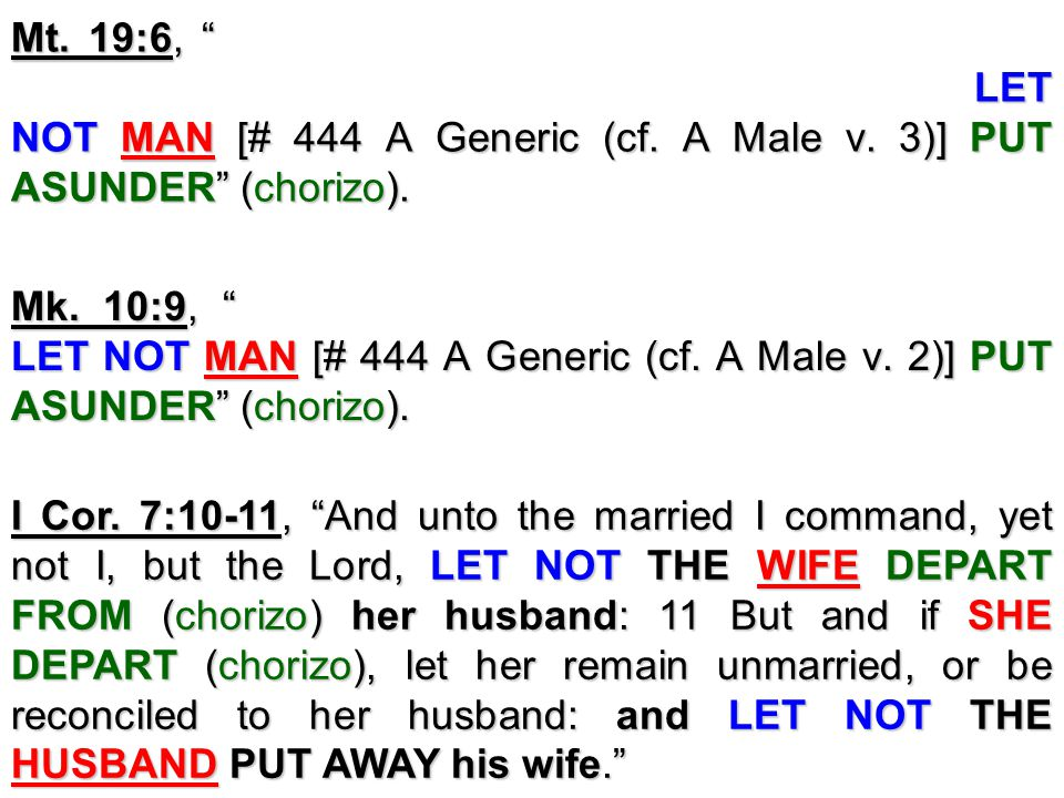 "I Cor. 7:10-11, ""And unto the married I command, yet not I, but the Lord, LET NOT THE WIFE DEPART FROM (chorizo) her husband: 11 But and if SHE DEPART"