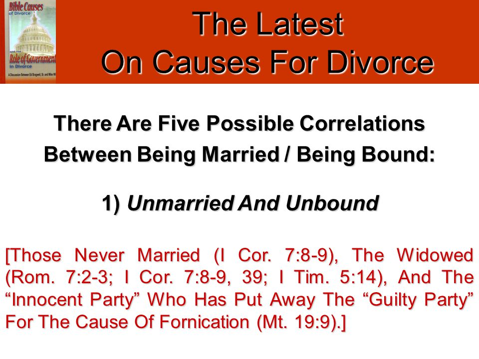 The Latest On Causes For Divorce 1) Unmarried And Unbound [Those Never Married (I Cor. 7:8-9), The Widowed (Rom. 7:2-3; I Cor. 7:8-9, 39; I Tim. 5:14)