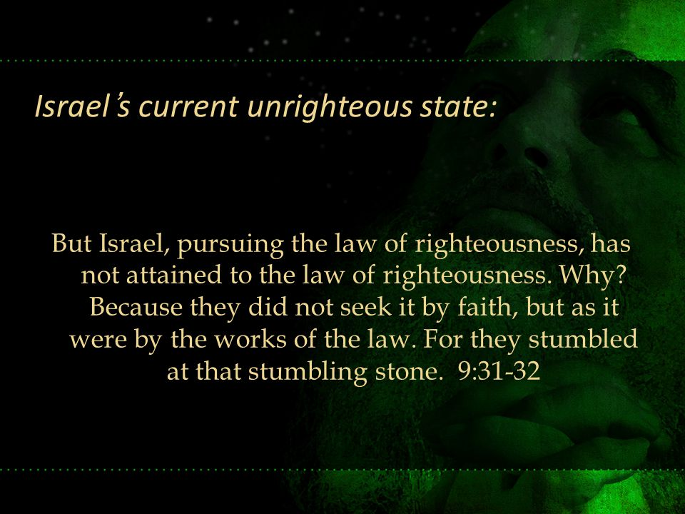 But Israel, pursuing the law of righteousness, has not attained to the law of righteousness. Why? Because they did not seek it by faith, but as it wer