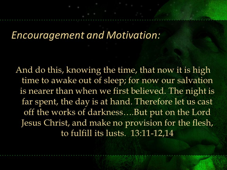 And do this, knowing the time, that now it is high time to awake out of sleep; for now our salvation is nearer than when we first believed. The night
