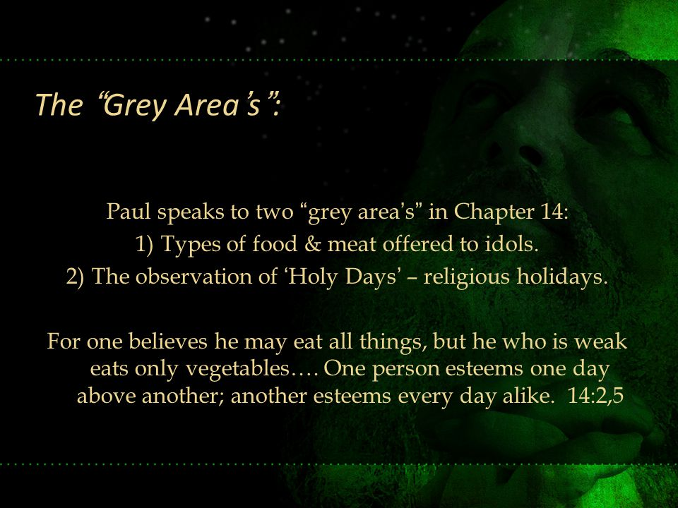 "Paul speaks to two ""grey area's"" in Chapter 14: 1)Types of food & meat offered to idols. 2)The observation of 'Holy Days' – religious holidays. For on"