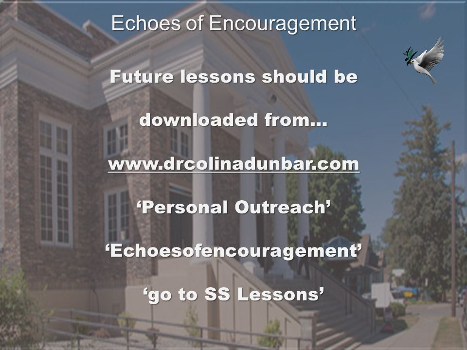 Future lessons should be downloaded from… www.drcolinadunbar.com 'Personal Outreach' 'Echoesofencouragement' 'go to SS Lessons' Echoes of Encouragement