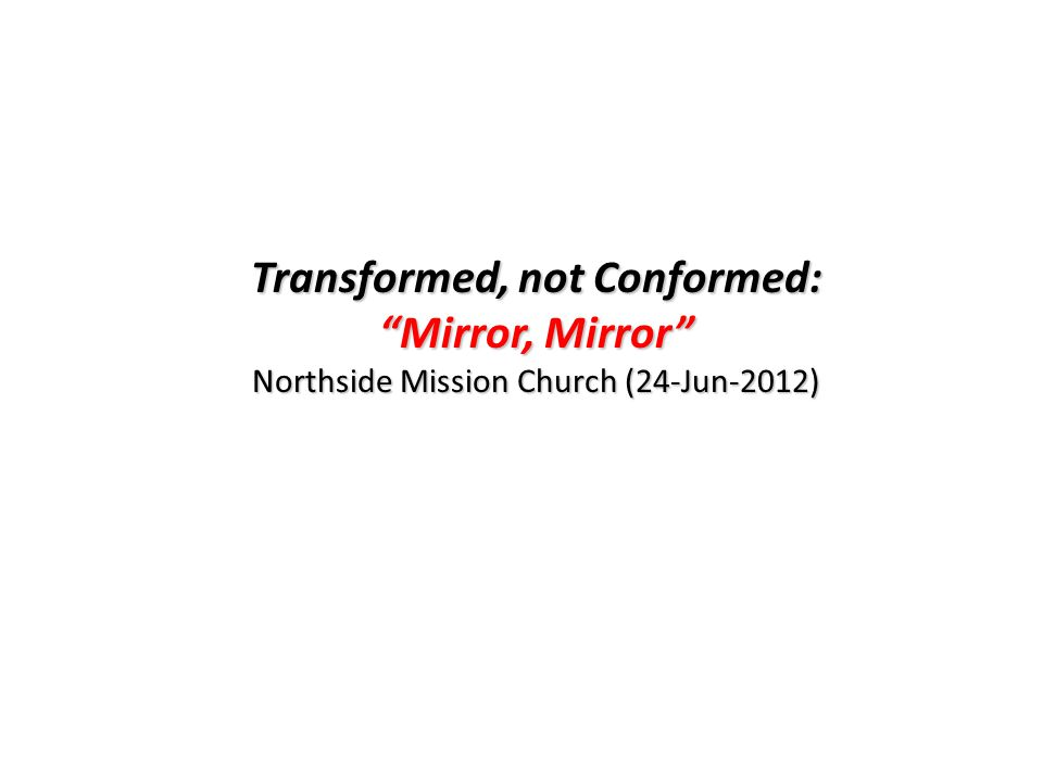 Transformed, not Conformed: Mirror, Mirror Northside Mission Church (24-Jun-2012)