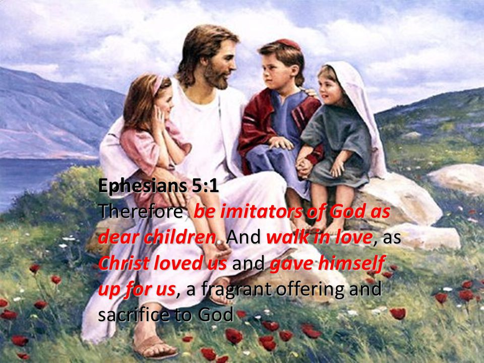 Ephesians 5:1 Therefore, be imitators of God as dear children.