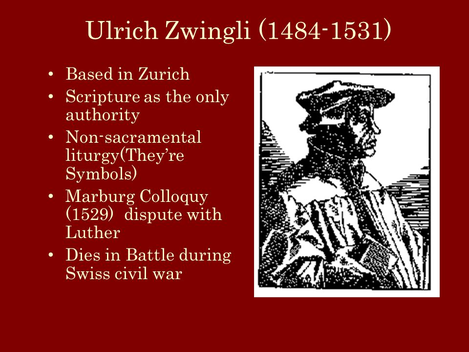 Ulrich Zwingli (1484-1531) Based in Zurich Scripture as the only authority Non-sacramental liturgy(They're Symbols) Marburg Colloquy (1529) dispute with Luther Dies in Battle during Swiss civil war