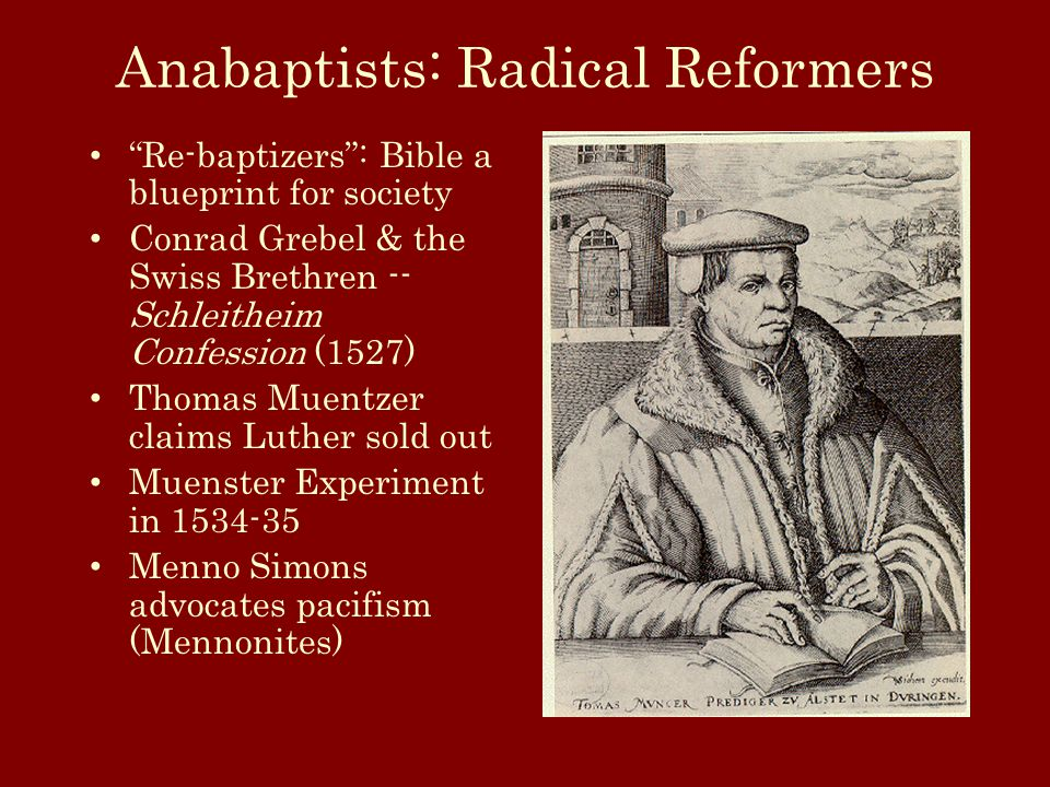 Anabaptists: Radical Reformers Re-baptizers : Bible a blueprint for society Conrad Grebel & the Swiss Brethren -- Schleitheim Confession (1527) Thomas Muentzer claims Luther sold out Muenster Experiment in 1534-35 Menno Simons advocates pacifism (Mennonites)