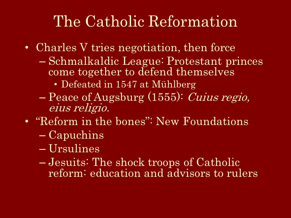 The Catholic Reformation Charles V tries negotiation, then force – Schmalkaldic League: Protestant princes come together to defend themselves Defeated in 1547 at Mühlberg – Peace of Augsburg (1555): Cuius regio, eius religio.