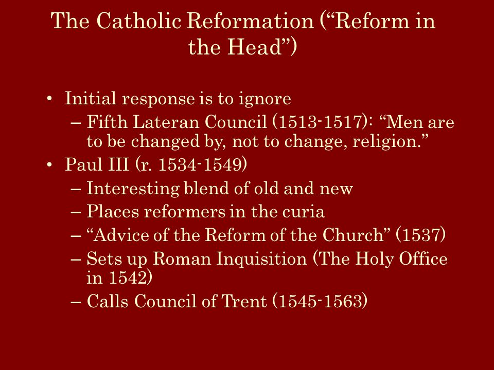 The Catholic Reformation ( Reform in the Head ) Initial response is to ignore – Fifth Lateran Council (1513-1517): Men are to be changed by, not to change, religion. Paul III (r.