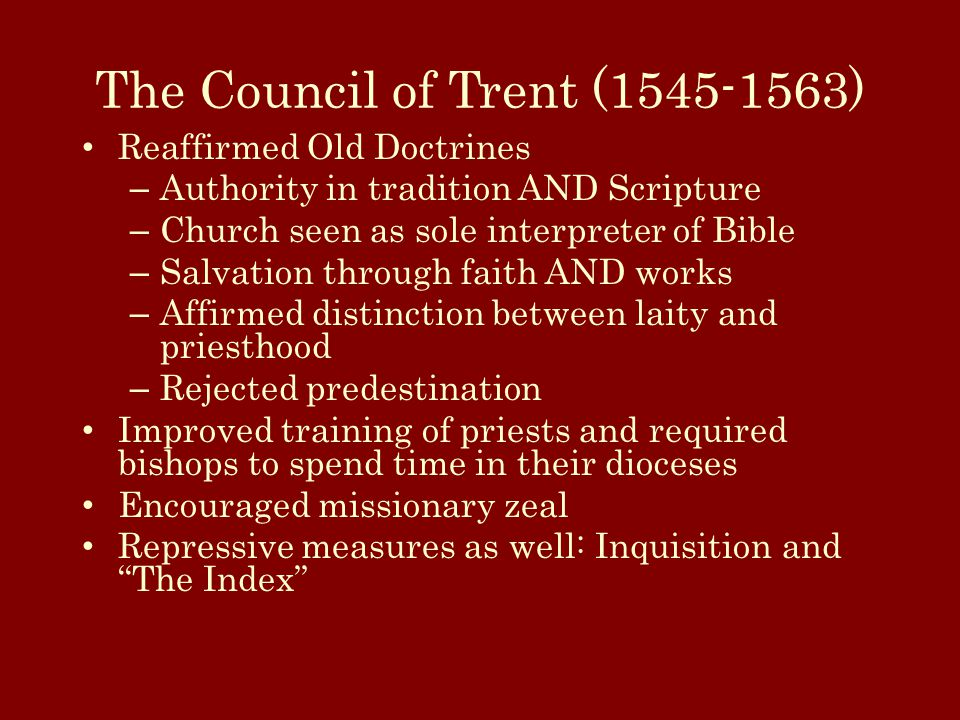 The Council of Trent (1545-1563) Reaffirmed Old Doctrines – Authority in tradition AND Scripture – Church seen as sole interpreter of Bible – Salvation through faith AND works – Affirmed distinction between laity and priesthood – Rejected predestination Improved training of priests and required bishops to spend time in their dioceses Encouraged missionary zeal Repressive measures as well: Inquisition and The Index