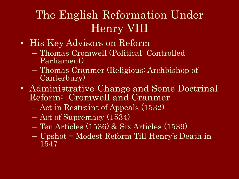 The English Reformation Under Henry VIII His Key Advisors on Reform – Thomas Cromwell (Political: Controlled Parliament) – Thomas Cranmer (Religious: Archbishop of Canterbury) Administrative Change and Some Doctrinal Reform: Cromwell and Cranmer – Act in Restraint of Appeals (1532) – Act of Supremacy (1534) – Ten Articles (1536) & Six Articles (1539) – Upshot = Modest Reform Till Henry's Death in 1547