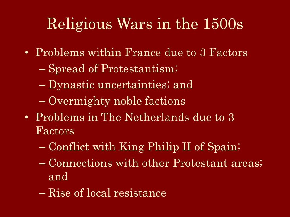 Religious Wars in the 1500s Problems within France due to 3 Factors – Spread of Protestantism; – Dynastic uncertainties; and – Overmighty noble factions Problems in The Netherlands due to 3 Factors – Conflict with King Philip II of Spain; – Connections with other Protestant areas; and – Rise of local resistance
