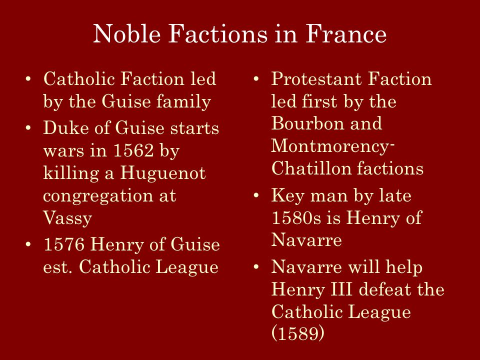 Noble Factions in France Catholic Faction led by the Guise family Duke of Guise starts wars in 1562 by killing a Huguenot congregation at Vassy 1576 Henry of Guise est.