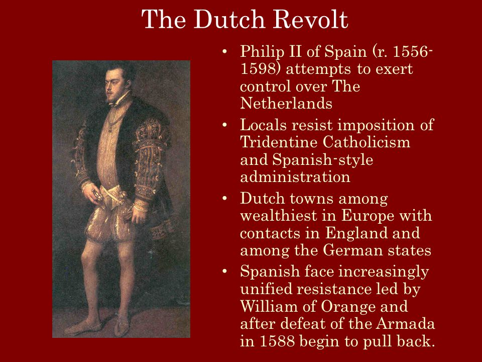 The Dutch Revolt Philip II of Spain (r. 1556- 1598) attempts to exert control over The Netherlands Locals resist imposition of Tridentine Catholicism