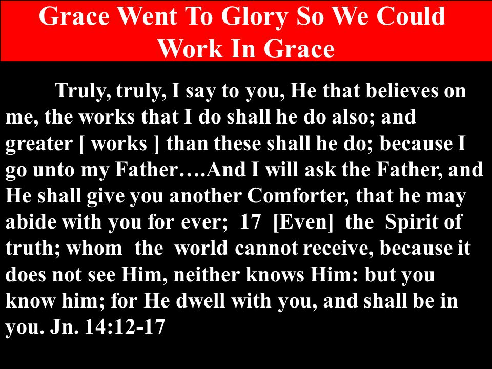 Grace Went To Glory So We Could Work In Grace Truly, truly, I say to you, He that believes on me, the works that I do shall he do also; and greater [