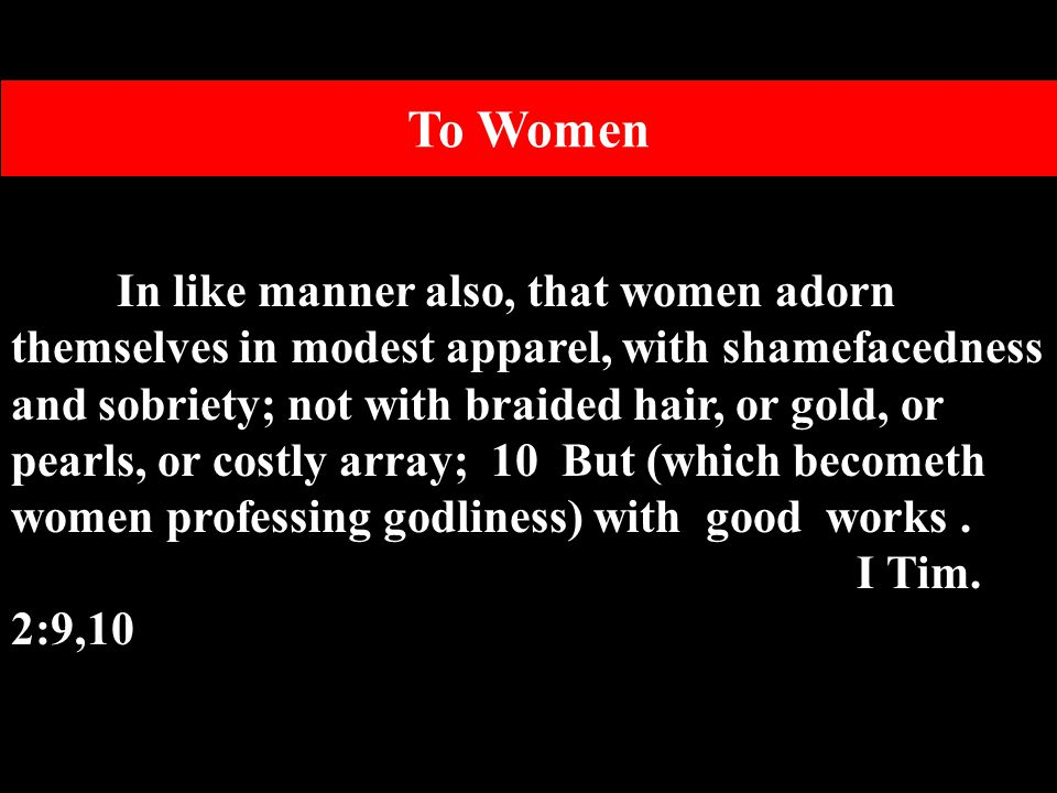 In like manner also, that women adorn themselves in modest apparel, with shamefacedness and sobriety; not with braided hair, or gold, or pearls, or costly array; 10 But (which becometh women professing godliness) with good works.