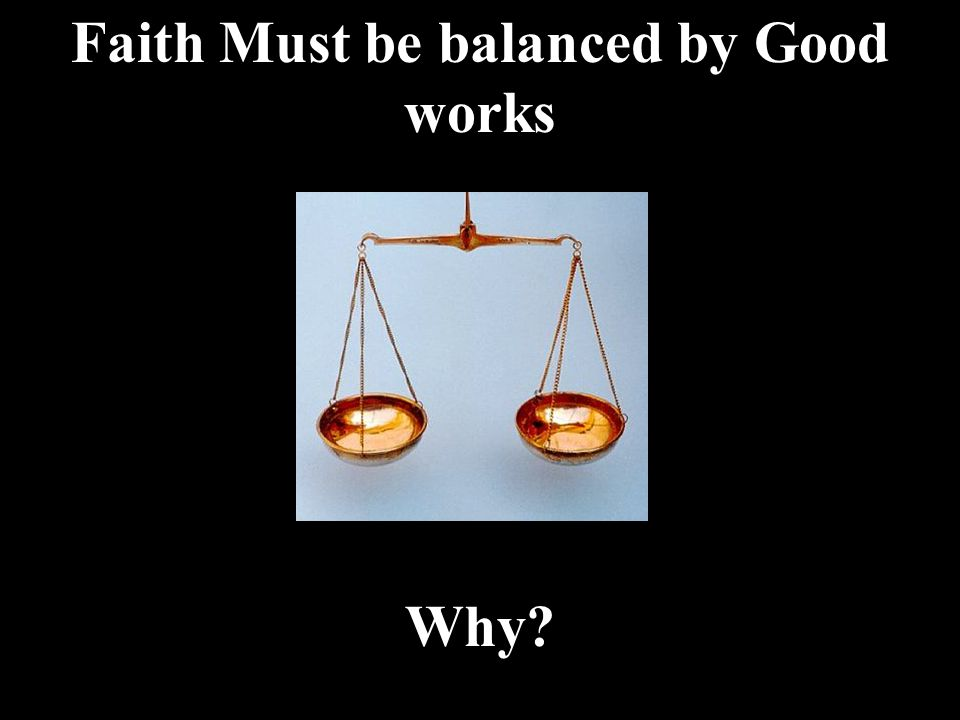 Faith Must be balanced by Good works Why?