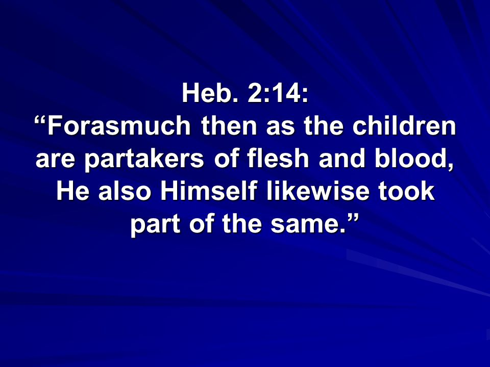 "Heb. 2:14: ""Forasmuch then as the children are partakers of flesh and blood, He also Himself likewise took part of the same."""