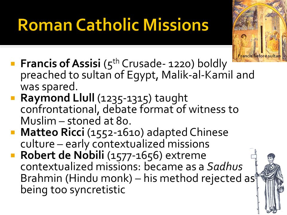  Francis of Assisi (5 th Crusade- 1220) boldly preached to sultan of Egypt, Malik-al-Kamil and was spared.  Raymond Llull (1235-1315) taught confron