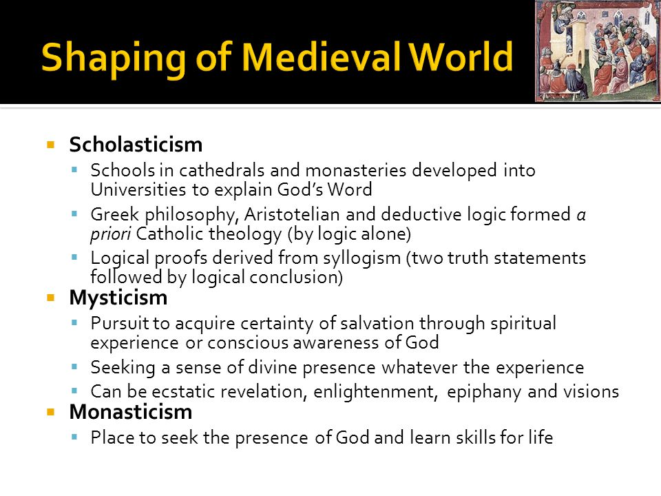 Scholasticism  Schools in cathedrals and monasteries developed into Universities to explain God's Word  Greek philosophy, Aristotelian and deductive logic formed a priori Catholic theology (by logic alone)  Logical proofs derived from syllogism (two truth statements followed by logical conclusion)  Mysticism  Pursuit to acquire certainty of salvation through spiritual experience or conscious awareness of God  Seeking a sense of divine presence whatever the experience  Can be ecstatic revelation, enlightenment, epiphany and visions  Monasticism  Place to seek the presence of God and learn skills for life