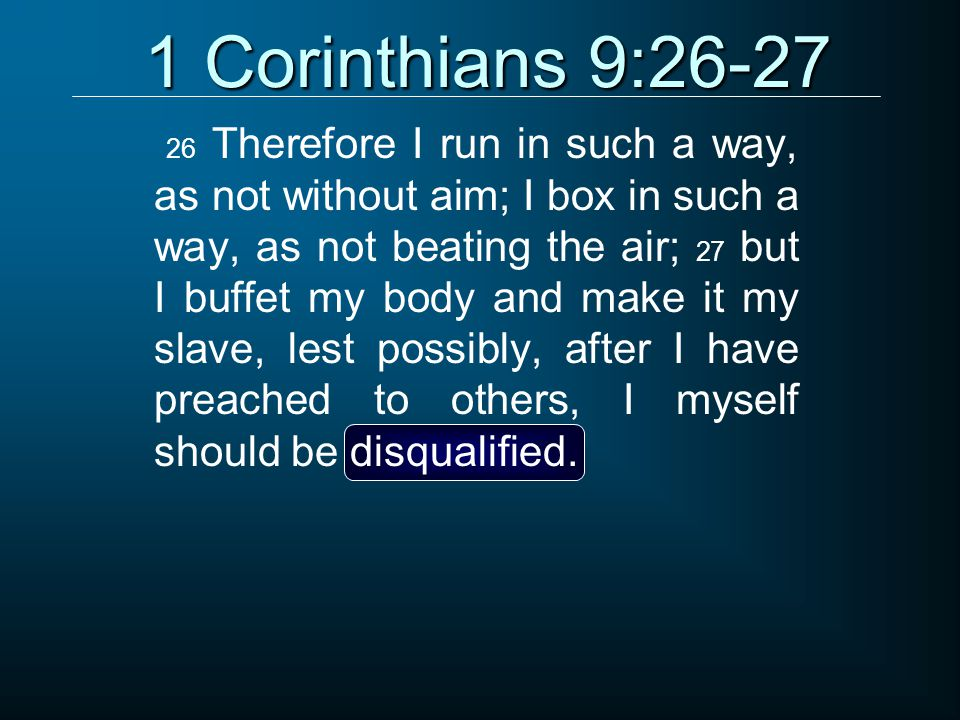 1 Corinthians 9:26-27 26 Therefore I run in such a way, as not without aim; I box in such a way, as not beating the air; 27 but I buffet my body and make it my slave, lest possibly, after I have preached to others, I myself should be disqualified.