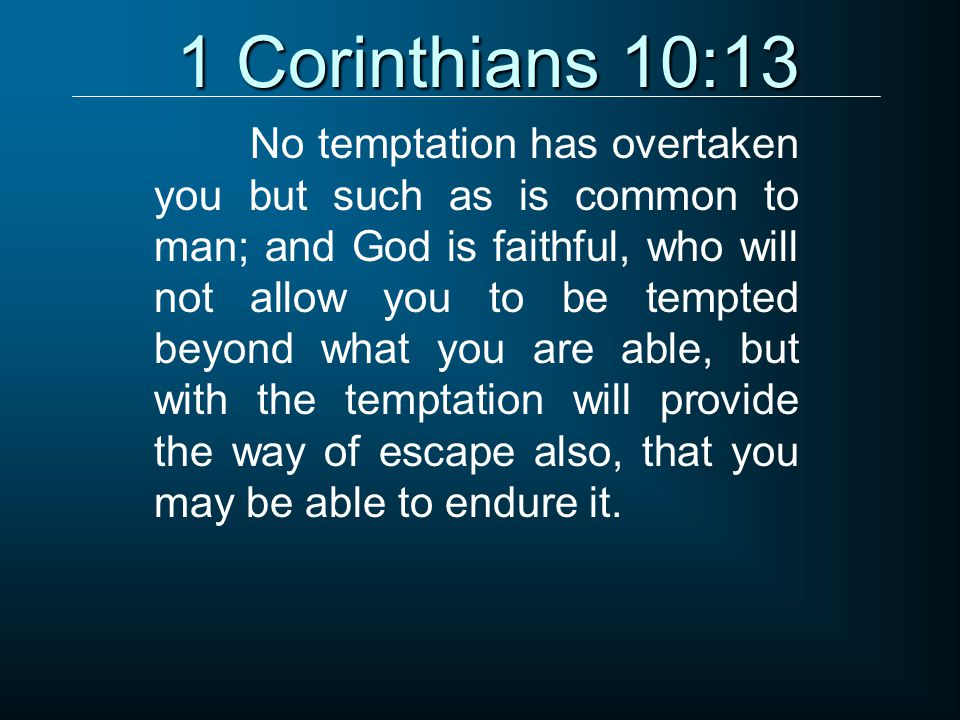 1 Corinthians 10:13 No temptation has overtaken you but such as is common to man; and God is faithful, who will not allow you to be tempted beyond what you are able, but with the temptation will provide the way of escape also, that you may be able to endure it.
