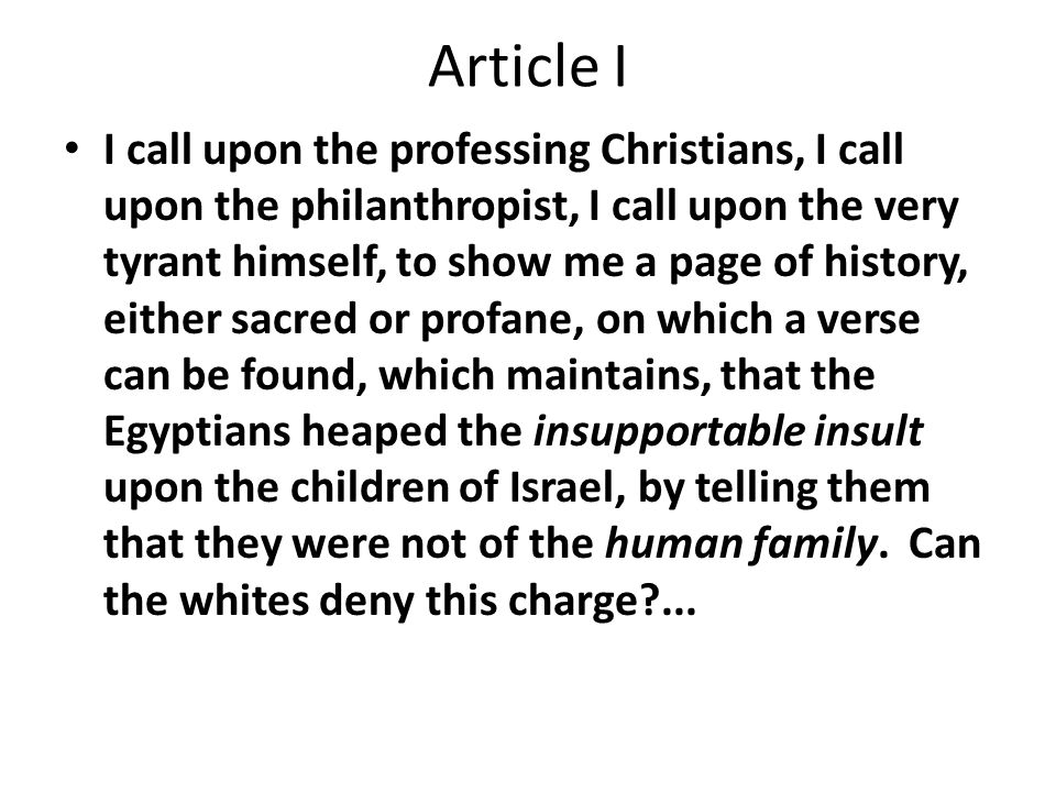 Article I I call upon the professing Christians, I call upon the philanthropist, I call upon the very tyrant himself, to show me a page of history, either sacred or profane, on which a verse can be found, which maintains, that the Egyptians heaped the insupportable insult upon the children of Israel, by telling them that they were not of the human family.