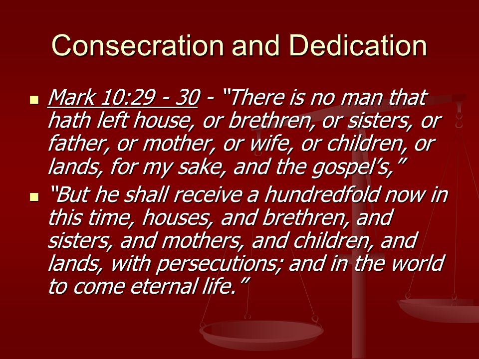 Consecration and Dedication Mark 10:29 - 30 - There is no man that hath left house, or brethren, or sisters, or father, or mother, or wife, or children, or lands, for my sake, and the gospel's, Mark 10:29 - 30 - There is no man that hath left house, or brethren, or sisters, or father, or mother, or wife, or children, or lands, for my sake, and the gospel's, But he shall receive a hundredfold now in this time, houses, and brethren, and sisters, and mothers, and children, and lands, with persecutions; and in the world to come eternal life. But he shall receive a hundredfold now in this time, houses, and brethren, and sisters, and mothers, and children, and lands, with persecutions; and in the world to come eternal life.