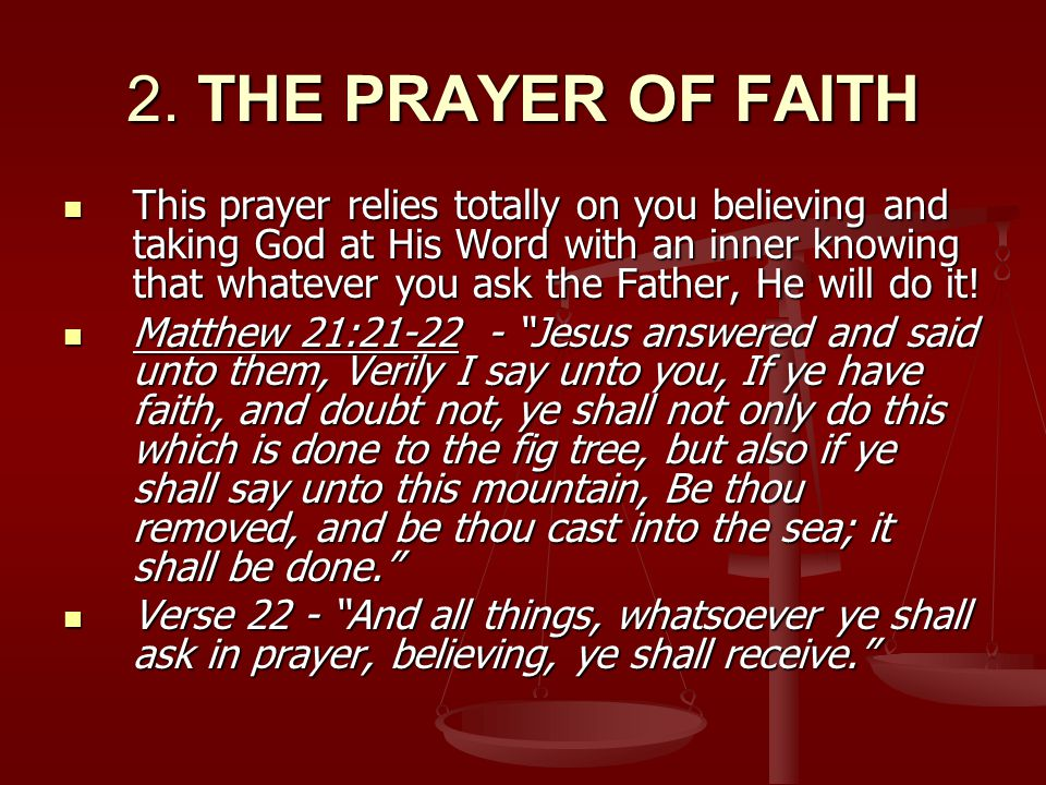 2. THE PRAYER OF FAITH This prayer relies totally on you believing and taking God at His Word with an inner knowing that whatever you ask the Father,