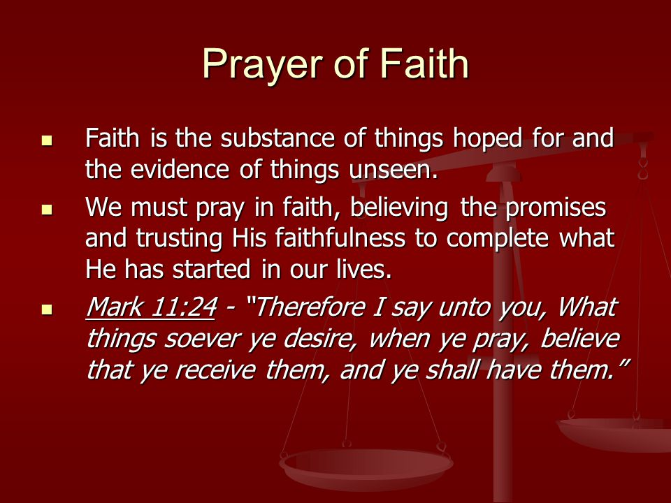 Prayer of Faith Faith is the substance of things hoped for and the evidence of things unseen.