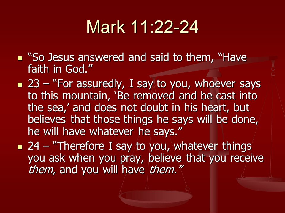 Mark 11:22-24 So Jesus answered and said to them, Have faith in God. So Jesus answered and said to them, Have faith in God. 23 – For assuredly, I say to you, whoever says to this mountain, 'Be removed and be cast into the sea,' and does not doubt in his heart, but believes that those things he says will be done, he will have whatever he says. 23 – For assuredly, I say to you, whoever says to this mountain, 'Be removed and be cast into the sea,' and does not doubt in his heart, but believes that those things he says will be done, he will have whatever he says. 24 – Therefore I say to you, whatever things you ask when you pray, believe that you receive them, and you will have them. 24 – Therefore I say to you, whatever things you ask when you pray, believe that you receive them, and you will have them.