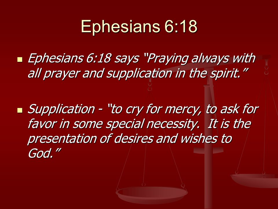 Ephesians 6:18 Ephesians 6:18 says Praying always with all prayer and supplication in the spirit. Ephesians 6:18 says Praying always with all prayer and supplication in the spirit. Supplication - to cry for mercy, to ask for favor in some special necessity.