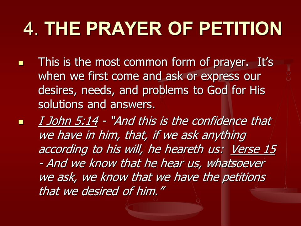 4. THE PRAYER OF PETITION 4. THE PRAYER OF PETITION This is the most common form of prayer.