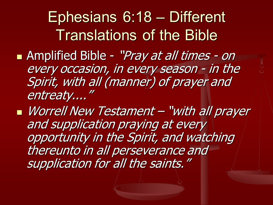 Ephesians 6:18 – Different Translations of the Bible Amplified Bible - Pray at all times - on every occasion, in every season - in the Spirit, with all (manner) of prayer and entreaty.... Amplified Bible - Pray at all times - on every occasion, in every season - in the Spirit, with all (manner) of prayer and entreaty.... Worrell New Testament – with all prayer and supplication praying at every opportunity in the Spirit, and watching thereunto in all perseverance and supplication for all the saints. Worrell New Testament – with all prayer and supplication praying at every opportunity in the Spirit, and watching thereunto in all perseverance and supplication for all the saints.