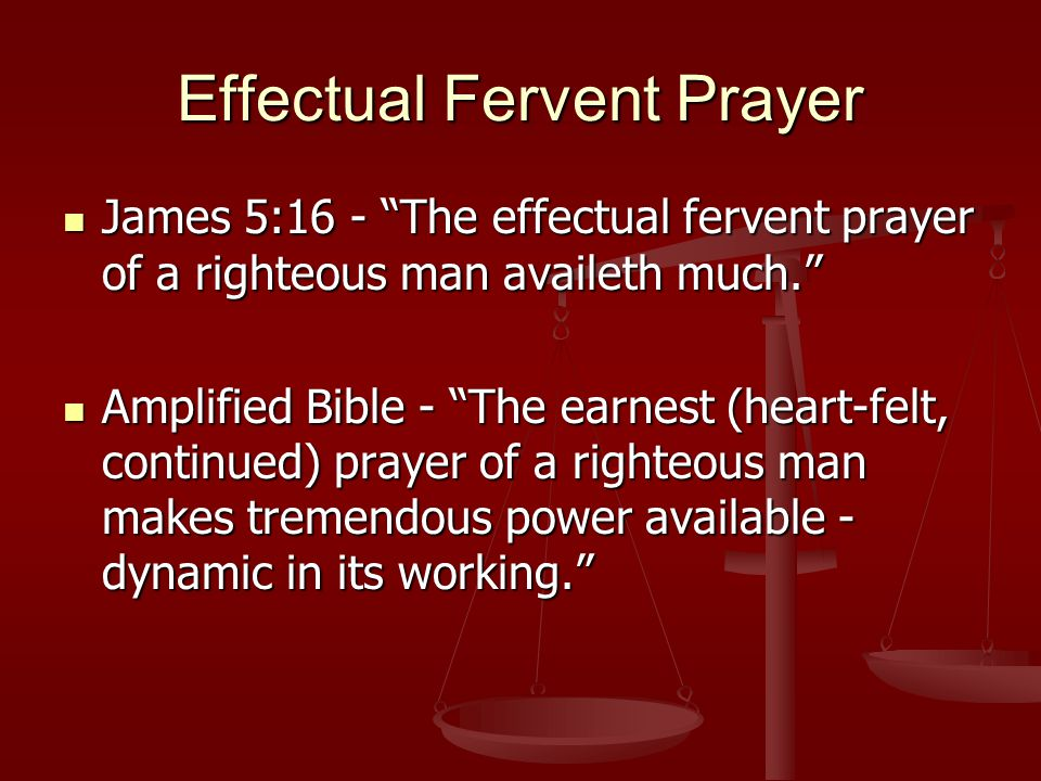 Effectual Fervent Prayer James 5:16 - The effectual fervent prayer of a righteous man availeth much. James 5:16 - The effectual fervent prayer of a righteous man availeth much. Amplified Bible - The earnest (heart-felt, continued) prayer of a righteous man makes tremendous power available - dynamic in its working. Amplified Bible - The earnest (heart-felt, continued) prayer of a righteous man makes tremendous power available - dynamic in its working.