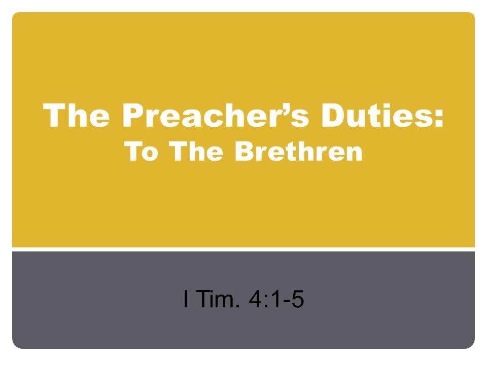 The Preacher's Duties to the Brethren Generally Instruct the brethren – I Tim.