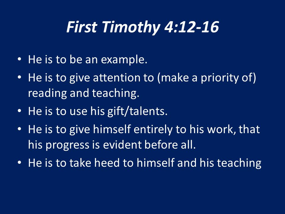 First Timothy 4:12-16 He is to be an example. He is to give attention to (make a priority of) reading and teaching. He is to use his gift/talents. He