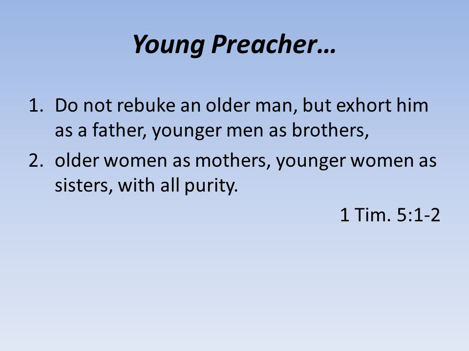 Young Preacher… 1.Do not rebuke an older man, but exhort him as a father, younger men as brothers, 2.older women as mothers, younger women as sisters,